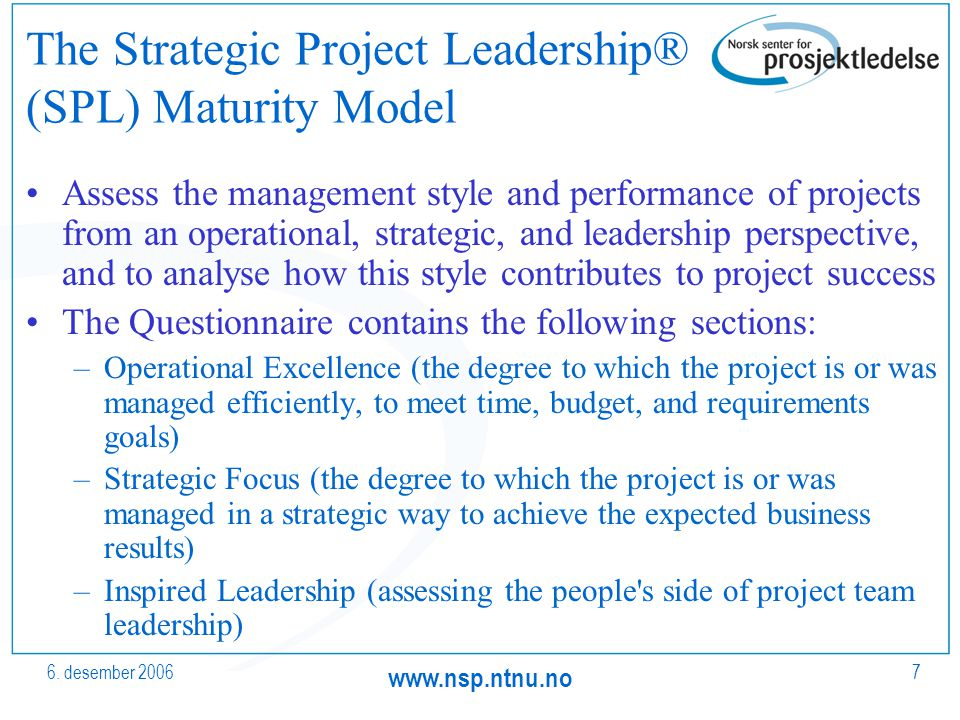 6. desember 2006 www.nsp.ntnu.no 7 The Strategic Project Leadership® (SPL) Maturity Model Assess the management style and performance of projects from
