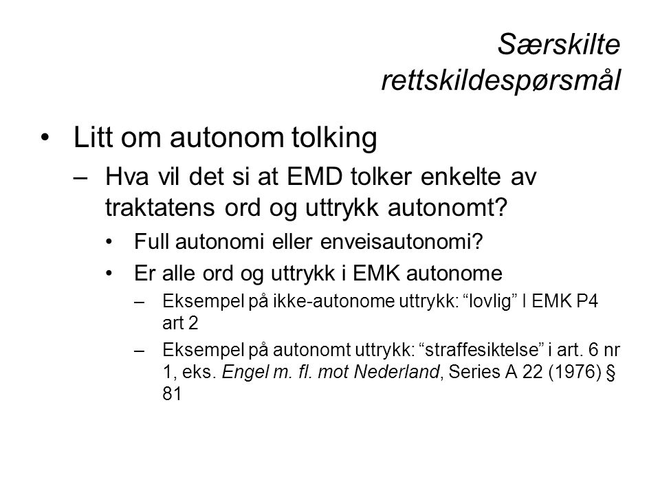 Særskilte rettskildespørsmål Litt om autonom tolking –Hva vil det si at EMD tolker enkelte av traktatens ord og uttrykk autonomt? Full autonomi eller