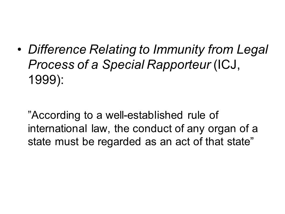 Difference Relating to Immunity from Legal Process of a Special Rapporteur (ICJ, 1999): According to a well-established rule of international law, the conduct of any organ of a state must be regarded as an act of that state
