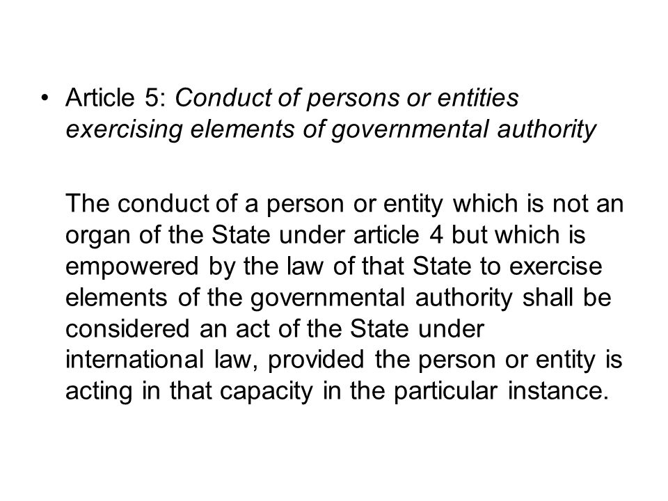 Article 5: Conduct of persons or entities exercising elements of governmental authority The conduct of a person or entity which is not an organ of the State under article 4 but which is empowered by the law of that State to exercise elements of the governmental authority shall be considered an act of the State under international law, provided the person or entity is acting in that capacity in the particular instance.