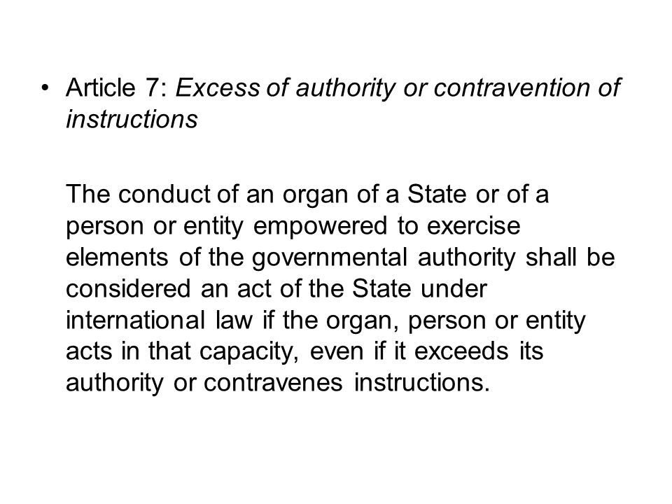 Article 7: Excess of authority or contravention of instructions The conduct of an organ of a State or of a person or entity empowered to exercise elements of the governmental authority shall be considered an act of the State under international law if the organ, person or entity acts in that capacity, even if it exceeds its authority or contravenes instructions.