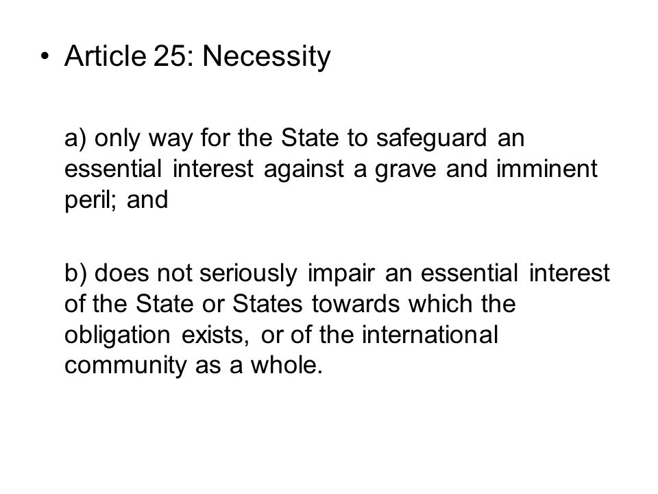 Article 25: Necessity a) only way for the State to safeguard an essential interest against a grave and imminent peril; and b) does not seriously impair an essential interest of the State or States towards which the obligation exists, or of the international community as a whole.
