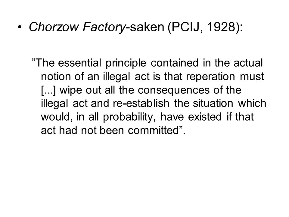 Chorzow Factory-saken (PCIJ, 1928): The essential principle contained in the actual notion of an illegal act is that reperation must [...] wipe out all the consequences of the illegal act and re-establish the situation which would, in all probability, have existed if that act had not been committed .