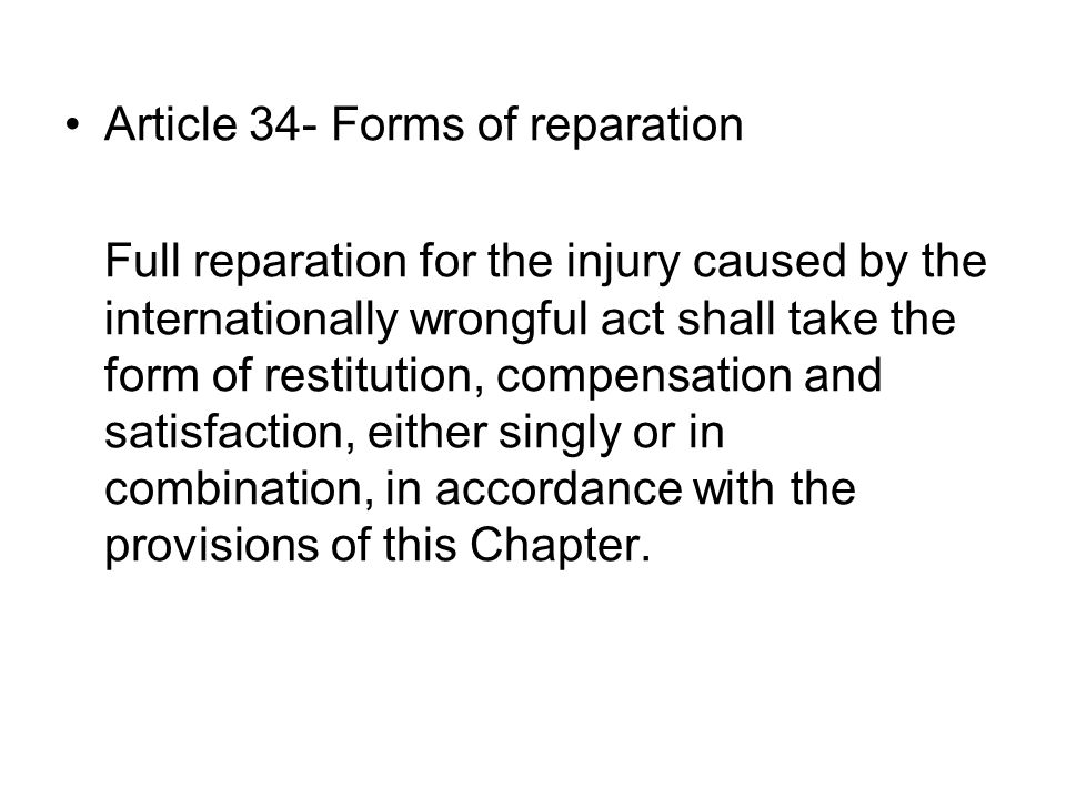 Article 34- Forms of reparation Full reparation for the injury caused by the internationally wrongful act shall take the form of restitution, compensation and satisfaction, either singly or in combination, in accordance with the provisions of this Chapter.