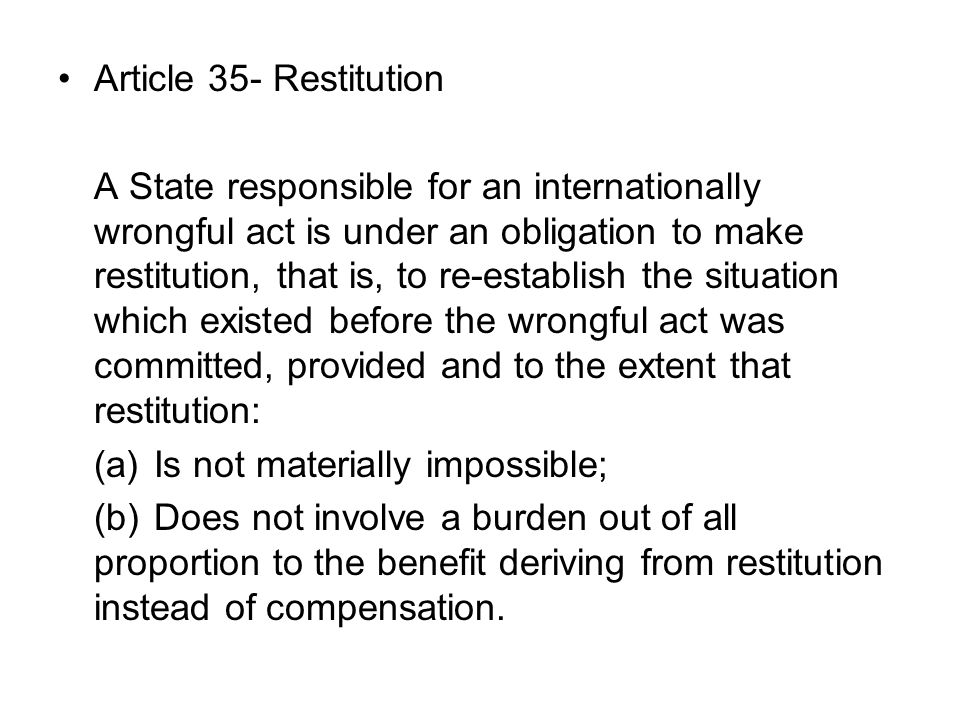 Article 35- Restitution A State responsible for an internationally wrongful act is under an obligation to make restitution, that is, to re-establish the situation which existed before the wrongful act was committed, provided and to the extent that restitution: (a)Is not materially impossible; (b)Does not involve a burden out of all proportion to the benefit deriving from restitution instead of compensation.