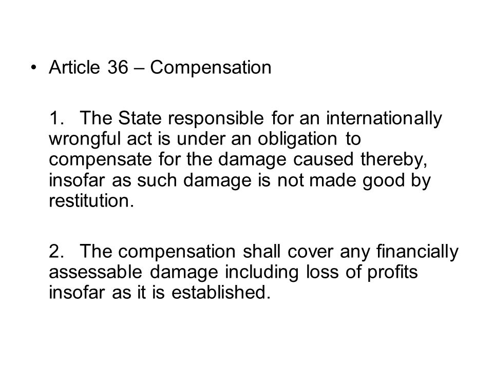 Article 36 – Compensation 1.The State responsible for an internationally wrongful act is under an obligation to compensate for the damage caused thereby, insofar as such damage is not made good by restitution.