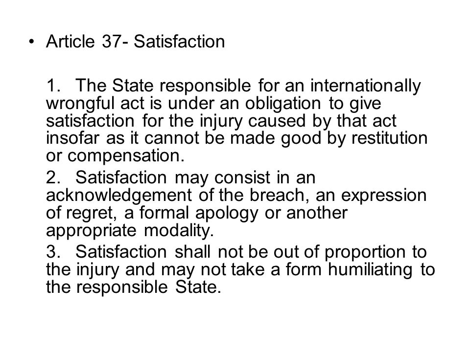 Article 37- Satisfaction 1.The State responsible for an internationally wrongful act is under an obligation to give satisfaction for the injury caused by that act insofar as it cannot be made good by restitution or compensation.