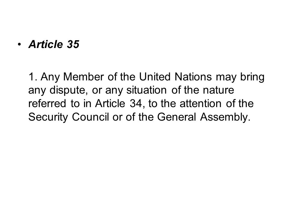 Article 35 1. Any Member of the United Nations may bring any dispute, or any situation of the nature referred to in Article 34, to the attention of th