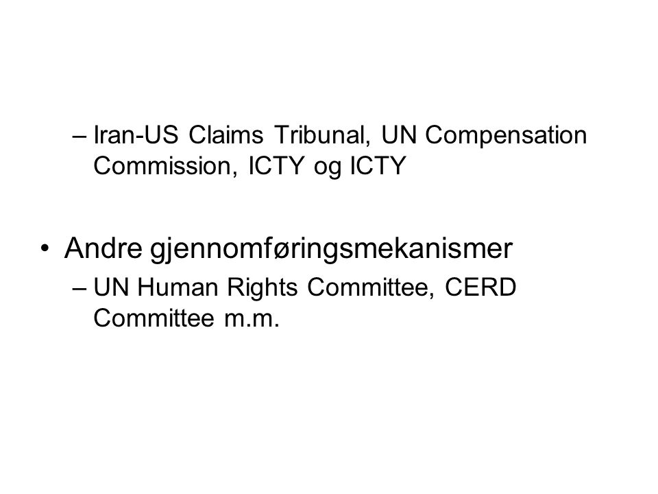 –Iran-US Claims Tribunal, UN Compensation Commission, ICTY og ICTY Andre gjennomføringsmekanismer –UN Human Rights Committee, CERD Committee m.m.