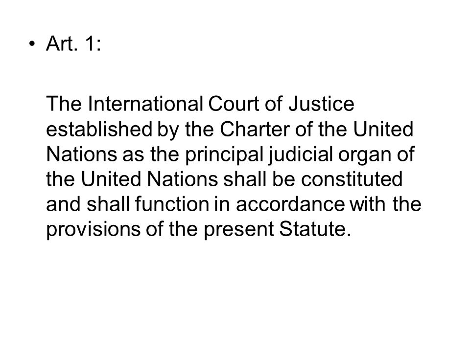 Art. 1: The International Court of Justice established by the Charter of the United Nations as the principal judicial organ of the United Nations shal