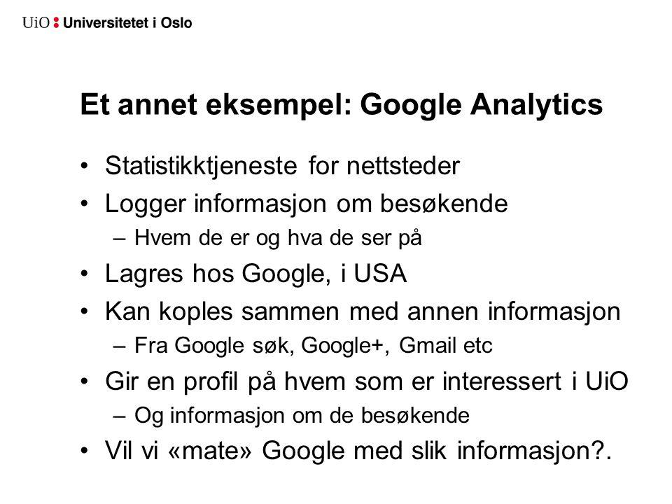 Et annet eksempel: Google Analytics Statistikktjeneste for nettsteder Logger informasjon om besøkende –Hvem de er og hva de ser på Lagres hos Google, i USA Kan koples sammen med annen informasjon –Fra Google søk, Google+, Gmail etc Gir en profil på hvem som er interessert i UiO –Og informasjon om de besøkende Vil vi «mate» Google med slik informasjon .