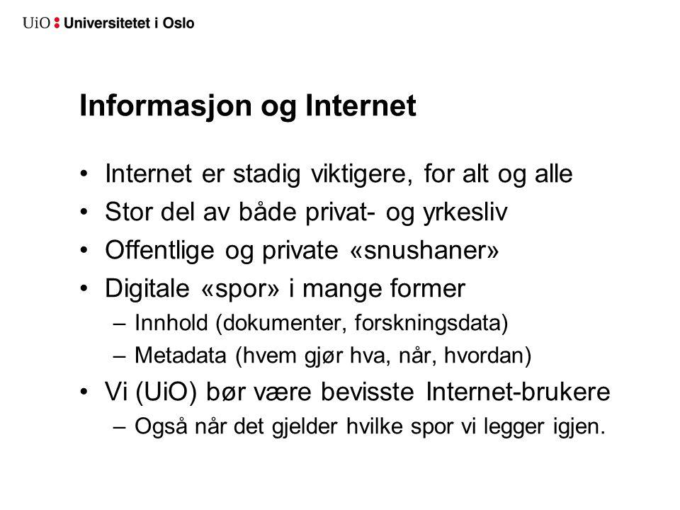 Informasjon og Internet Internet er stadig viktigere, for alt og alle Stor del av både privat- og yrkesliv Offentlige og private «snushaner» Digitale «spor» i mange former –Innhold (dokumenter, forskningsdata) –Metadata (hvem gjør hva, når, hvordan) Vi (UiO) bør være bevisste Internet-brukere –Også når det gjelder hvilke spor vi legger igjen.