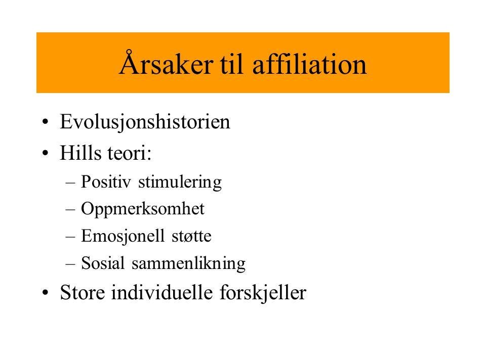 Årsaker til affiliation Evolusjonshistorien Hills teori: –Positiv stimulering –Oppmerksomhet –Emosjonell støtte –Sosial sammenlikning Store individuelle forskjeller
