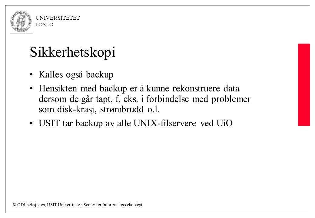© ODI-seksjonen, USIT Universitetets Senter for Informasjonsteknologi UNIVERSITETET I OSLO Sikkerhetskopi Kalles også backup Hensikten med backup er å kunne rekonstruere data dersom de går tapt, f.