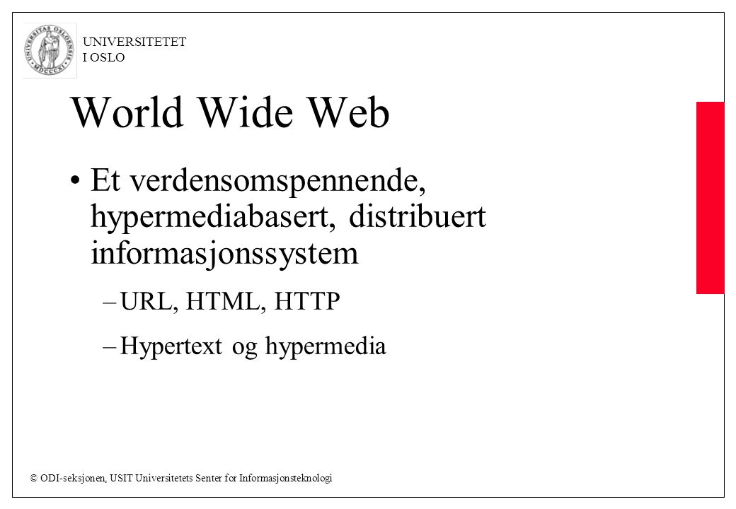 © ODI-seksjonen, USIT Universitetets Senter for Informasjonsteknologi UNIVERSITETET I OSLO World Wide Web Et verdensomspennende, hypermediabasert, distribuert informasjonssystem –URL, HTML, HTTP –Hypertext og hypermedia