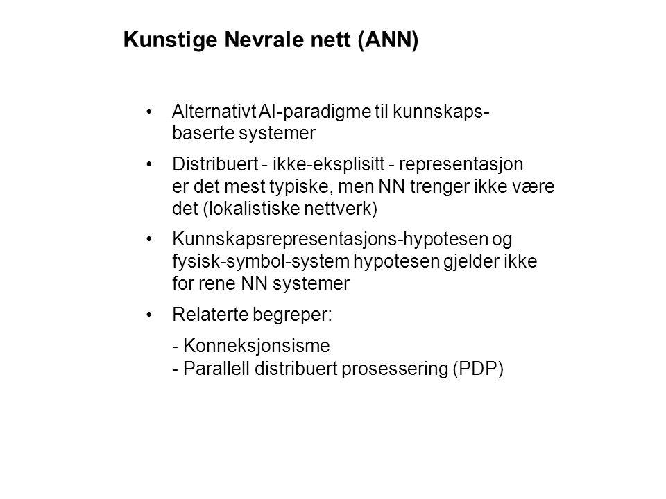 Kunstige Nevrale nett (ANN) Alternativt AI-paradigme til kunnskaps- baserte systemer Distribuert - ikke-eksplisitt - representasjon er det mest typiske, men NN trenger ikke være det (lokalistiske nettverk) Kunnskapsrepresentasjons-hypotesen og fysisk-symbol-system hypotesen gjelder ikke for rene NN systemer Relaterte begreper: - Konneksjonsisme - Parallell distribuert prosessering (PDP)