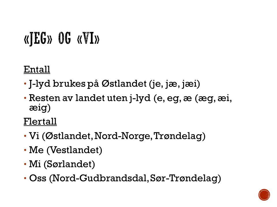 Entall J-lyd brukes på Østlandet (je, jæ, jæi) Resten av landet uten j-lyd (e, eg, æ (æg, æi, æig) Flertall Vi (Østlandet, Nord-Norge, Trøndelag) Me (