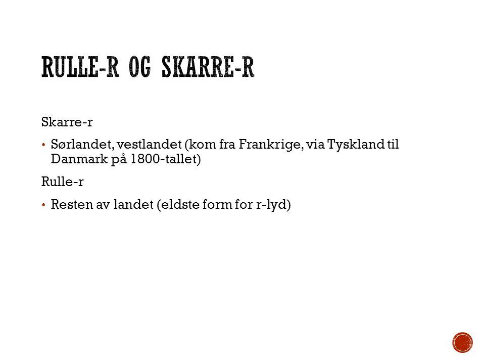 Skarre-r Sørlandet, vestlandet (kom fra Frankrige, via Tyskland til Danmark på 1800-tallet) Rulle-r Resten av landet (eldste form for r-lyd)
