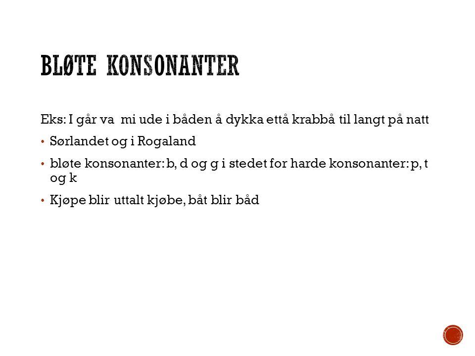 Eks: I går va mi ude i båden å dykka ettå krabbå til langt på natt Sørlandet og i Rogaland bløte konsonanter: b, d og g i stedet for harde konsonanter
