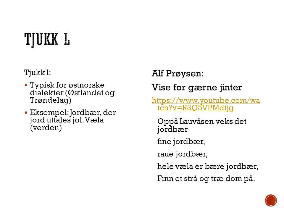 Tjukk l:  Typisk for østnorske dialekter (Østlandet og Trøndelag)  Eksempel: Jordbær, der jord uttales jol. Væla (verden) Alf Prøysen: Vise for gærn