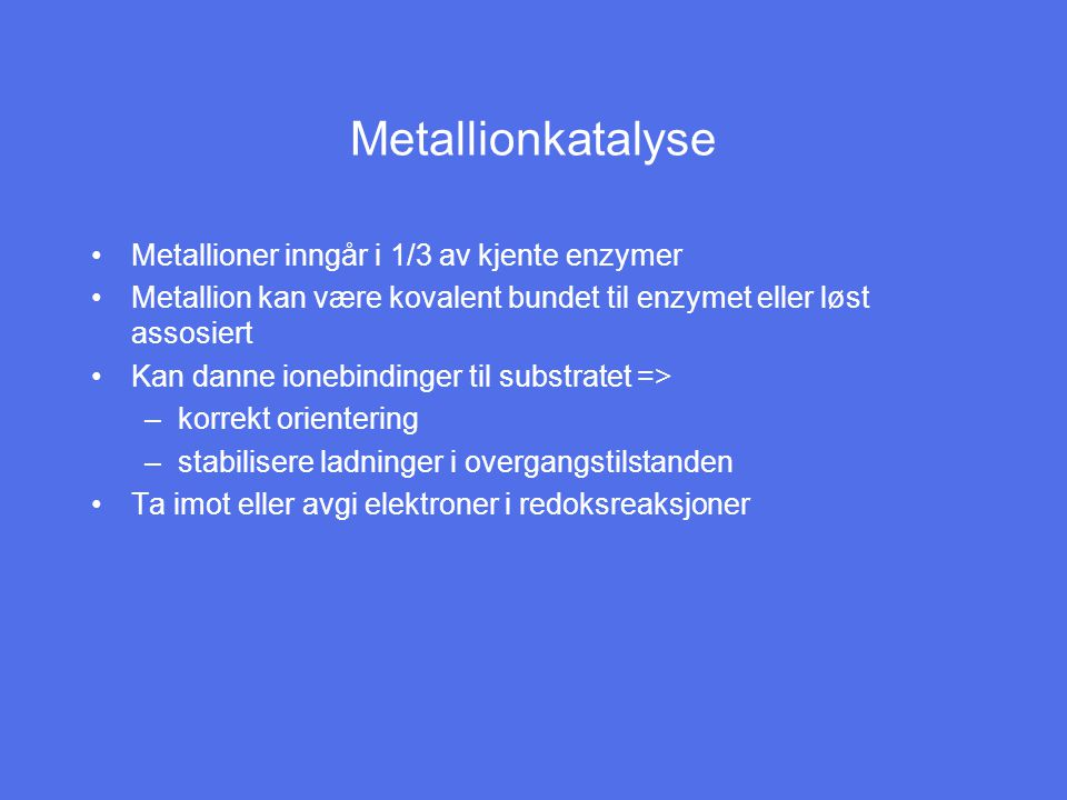Metallionkatalyse Metallioner inngår i 1/3 av kjente enzymer Metallion kan være kovalent bundet til enzymet eller løst assosiert Kan danne ionebindinger til substratet => –korrekt orientering –stabilisere ladninger i overgangstilstanden Ta imot eller avgi elektroner i redoksreaksjoner