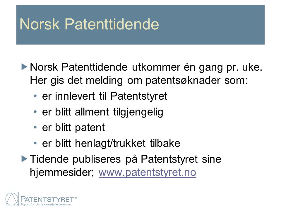 Norsk Patenttidende  Norsk Patenttidende utkommer én gang pr. uke. Her gis det melding om patentsøknader som: er innlevert til Patentstyret er blitt