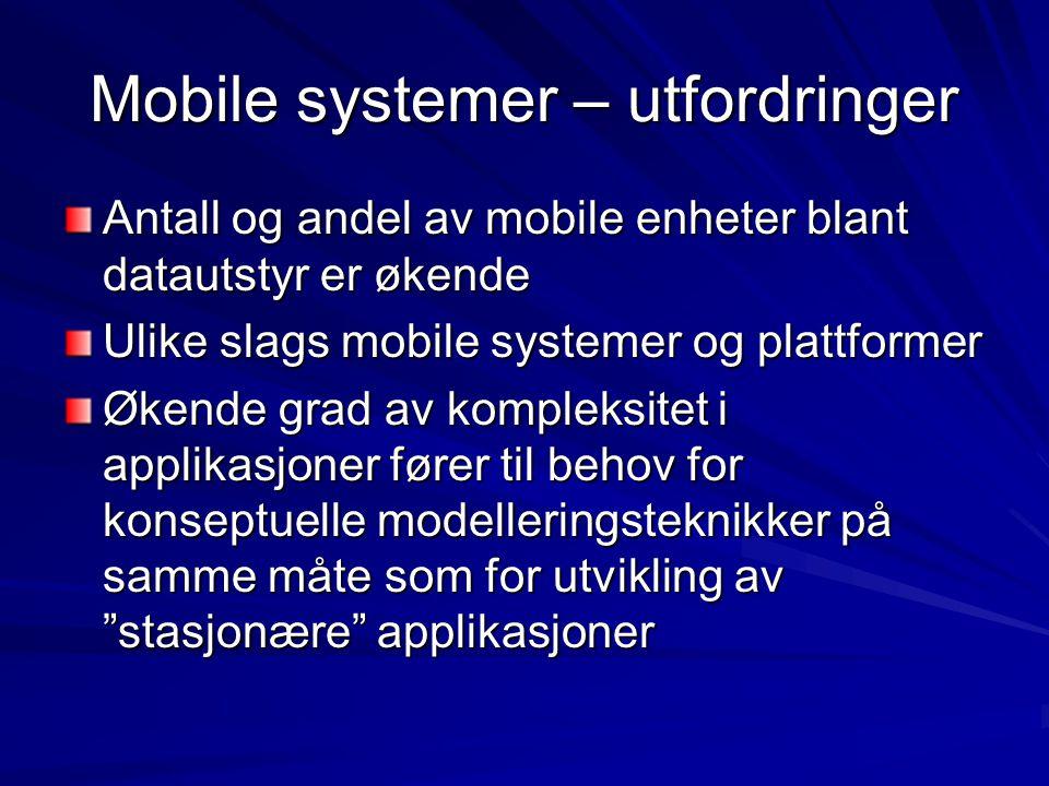 Mobile systemer – utfordringer Antall og andel av mobile enheter blant datautstyr er økende Ulike slags mobile systemer og plattformer Økende grad av kompleksitet i applikasjoner fører til behov for konseptuelle modelleringsteknikker på samme måte som for utvikling av stasjonære applikasjoner
