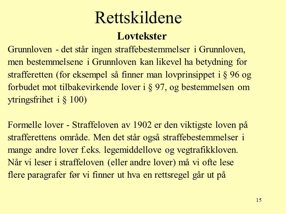 15 Rettskildene Lovtekster Grunnloven - det står ingen straffebestemmelser i Grunnloven, men bestemmelsene i Grunnloven kan likevel ha betydning for s