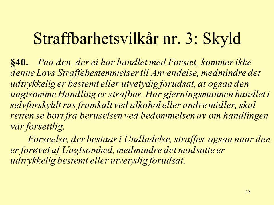 43 Straffbarhetsvilkår nr. 3: Skyld §40. Paa den, der ei har handlet med Forsæt, kommer ikke denne Lovs Straffebestemmelser til Anvendelse, medmindre