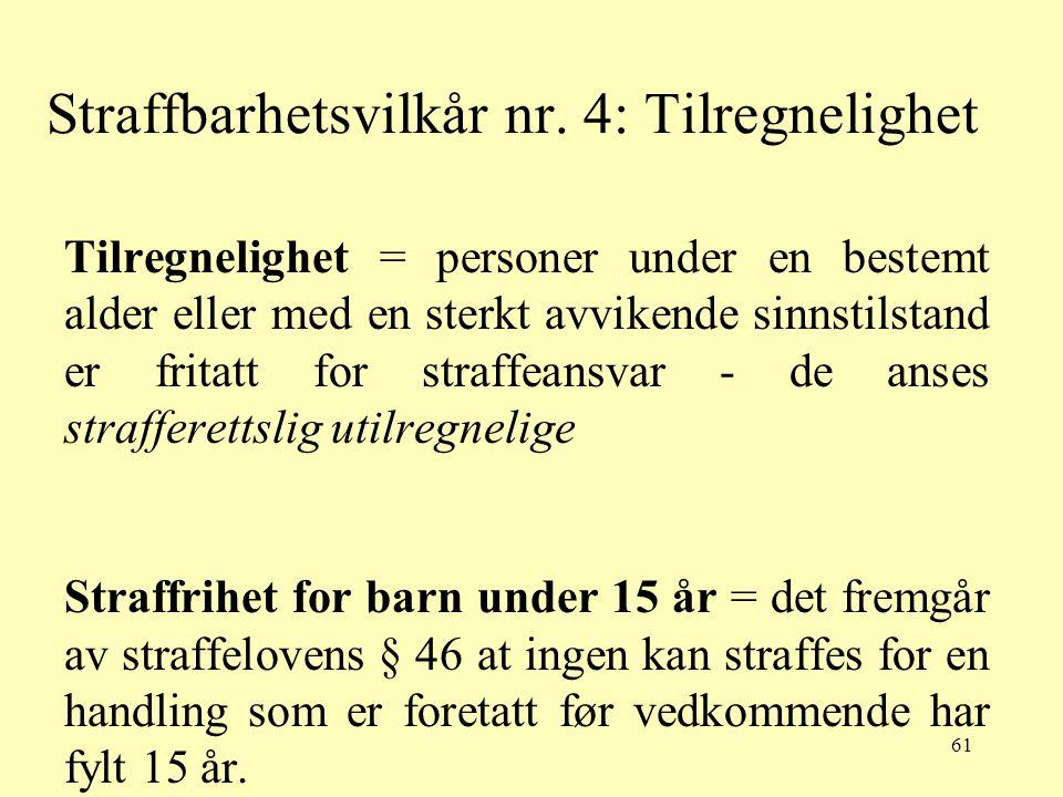 61 Straffbarhetsvilkår nr. 4: Tilregnelighet Tilregnelighet = personer under en bestemt alder eller med en sterkt avvikende sinnstilstand er fritatt f