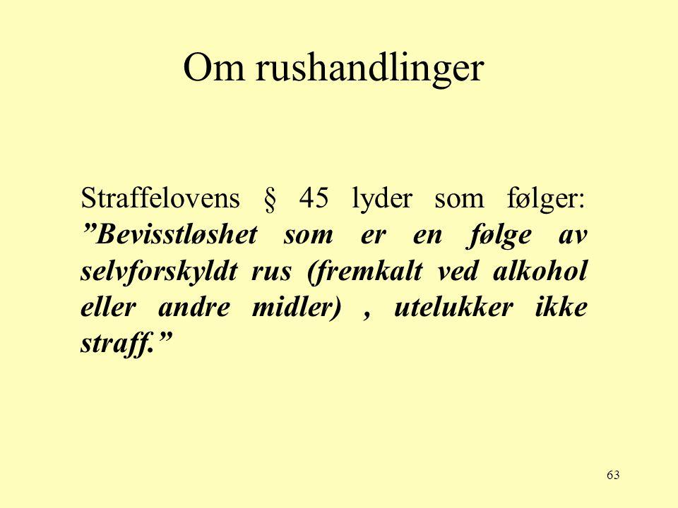 """63 Om rushandlinger Straffelovens § 45 lyder som følger: """"Bevisstløshet som er en følge av selvforskyldt rus (fremkalt ved alkohol eller andre midler)"""