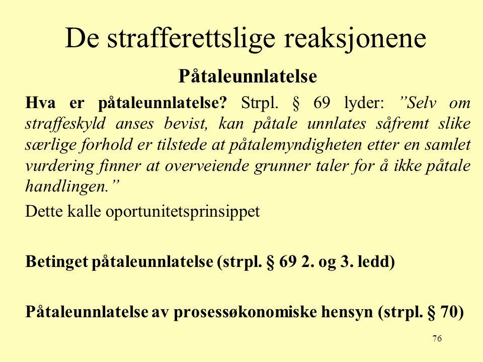 """76 De strafferettslige reaksjonene Påtaleunnlatelse Hva er påtaleunnlatelse? Strpl. § 69 lyder: """"Selv om straffeskyld anses bevist, kan påtale unnlate"""