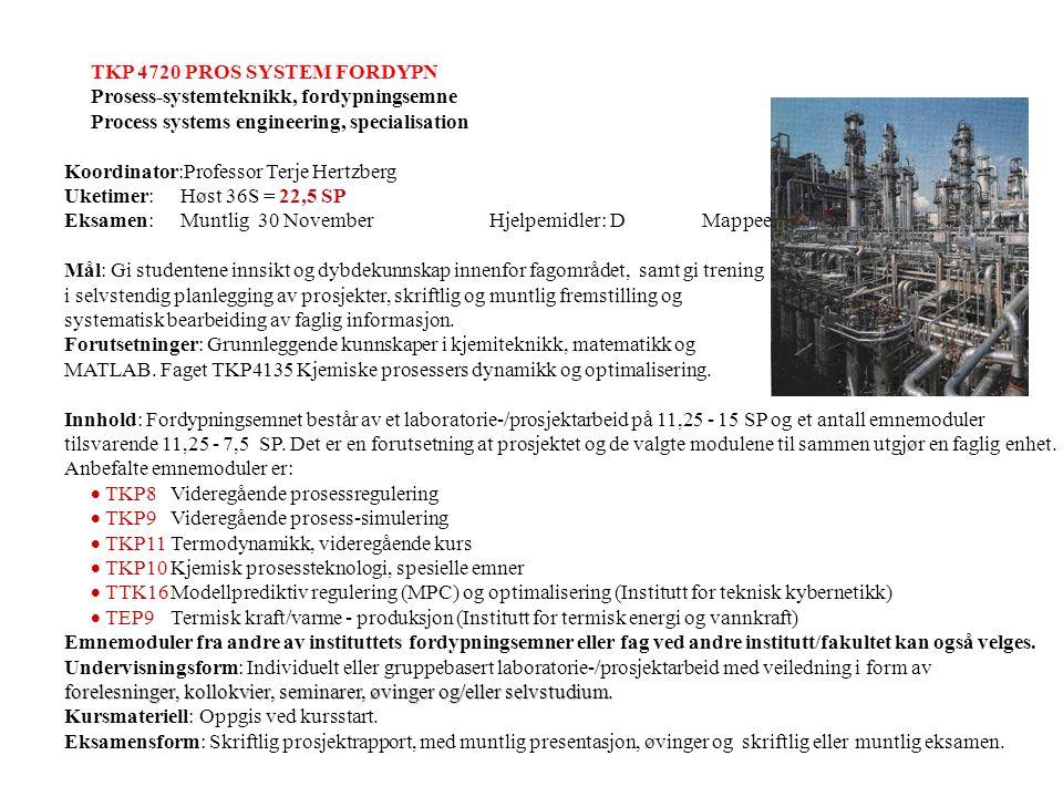 TKP 4720 PROS SYSTEM FORDYPN Prosess-systemteknikk, fordypningsemne Process systems engineering, specialisation Andre emnemoduler: 1) Instituttet: TKP12Reaktormodellering TKP13Gassrensing TKP14Membranseparasjon og adsorpsjon 2) Andre fakultet: TTK17Systemidentifikasjon og adaptiv regulering TMA8 Statistisk forsøksplanlegging TPG7 PVT/EOR/GASS TPG23 Modellering og simulering av produksjonsbrønner