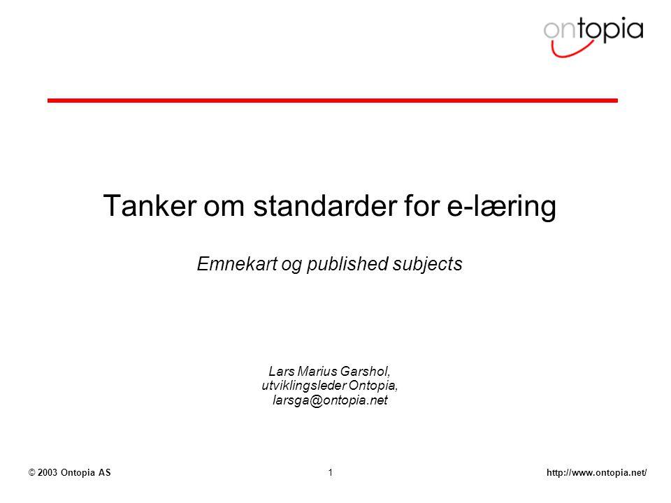 http://www.ontopia.net/© 2003 Ontopia AS1 Tanker om standarder for e-læring Emnekart og published subjects Lars Marius Garshol, utviklingsleder Ontopi