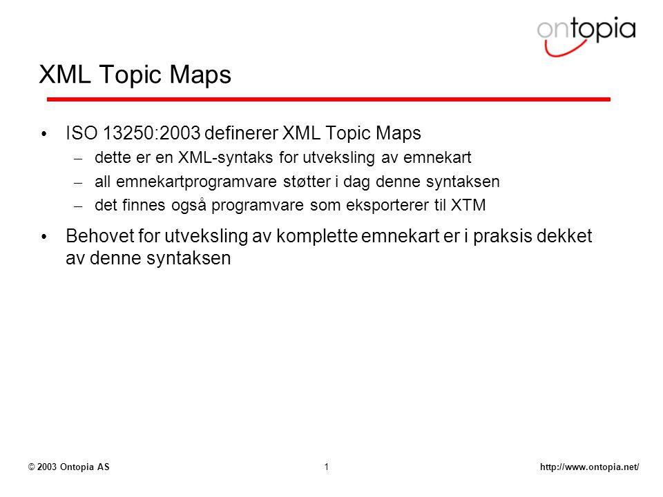 http://www.ontopia.net/© 2003 Ontopia AS1 XML Topic Maps ISO 13250:2003 definerer XML Topic Maps – dette er en XML-syntaks for utveksling av emnekart