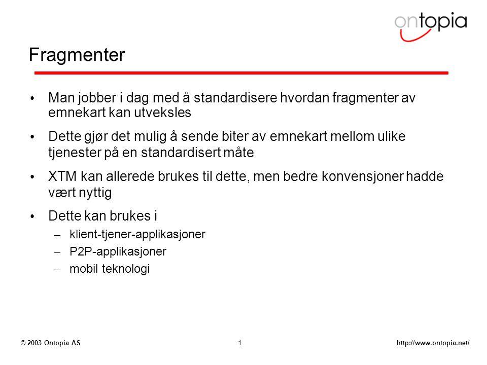 http://www.ontopia.net/© 2003 Ontopia AS1 Fragmenter Man jobber i dag med å standardisere hvordan fragmenter av emnekart kan utveksles Dette gjør det