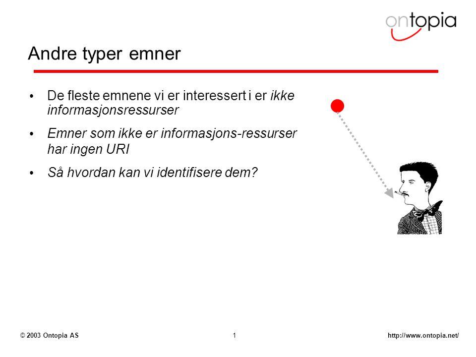 http://www.ontopia.net/© 2003 Ontopia AS1 Andre typer emner De fleste emnene vi er interessert i er ikke informasjonsressurser Emner som ikke er infor