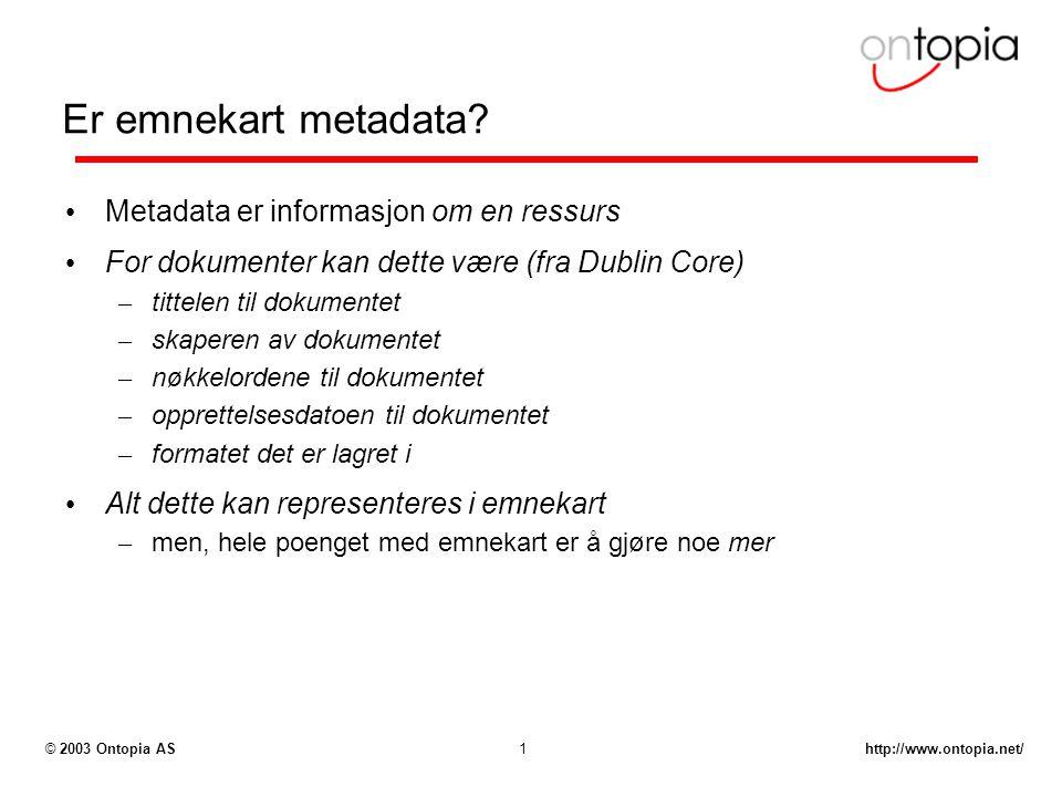 http://www.ontopia.net/© 2003 Ontopia AS1 Er emnekart metadata? Metadata er informasjon om en ressurs For dokumenter kan dette være (fra Dublin Core)