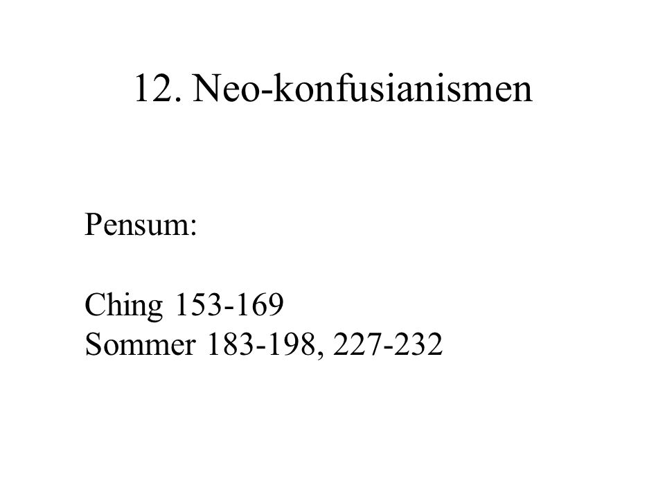 12. Neo-konfusianismen Pensum: Ching 153-169 Sommer 183-198, 227-232