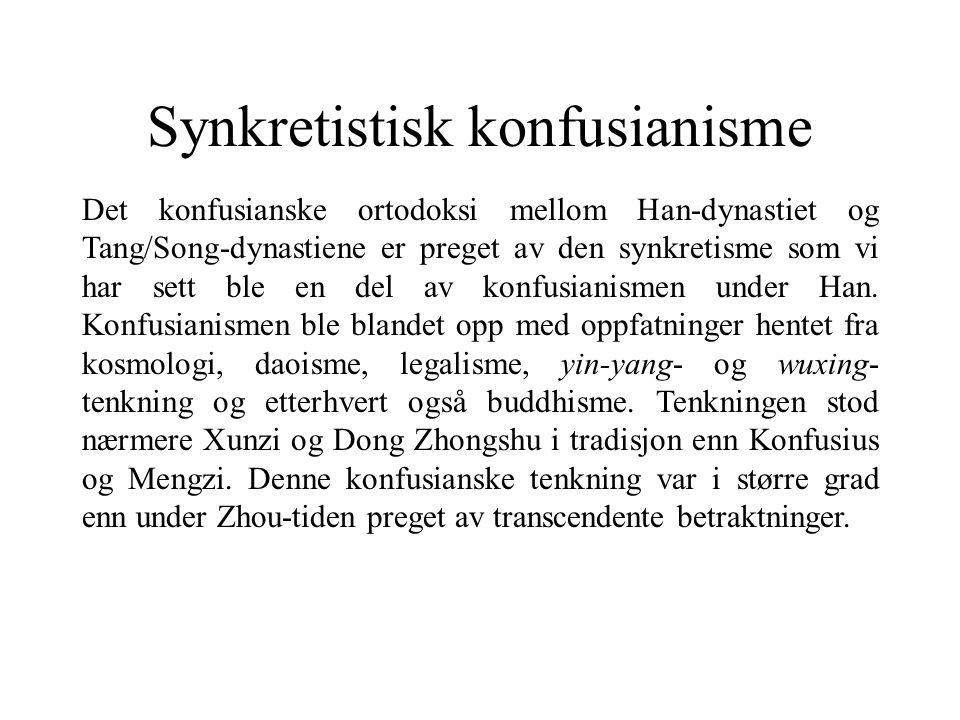 Synkretistisk konfusianisme Det konfusianske ortodoksi mellom Han-dynastiet og Tang/Song-dynastiene er preget av den synkretisme som vi har sett ble en del av konfusianismen under Han.