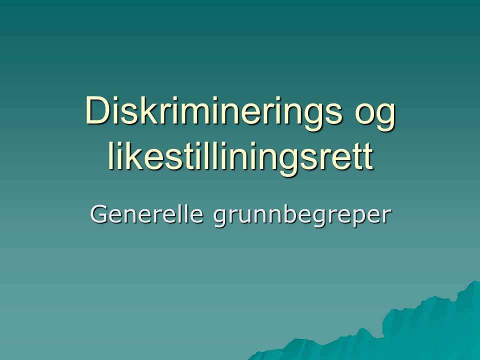 Diskriminerings og likestilliningsrett Generelle grunnbegreper
