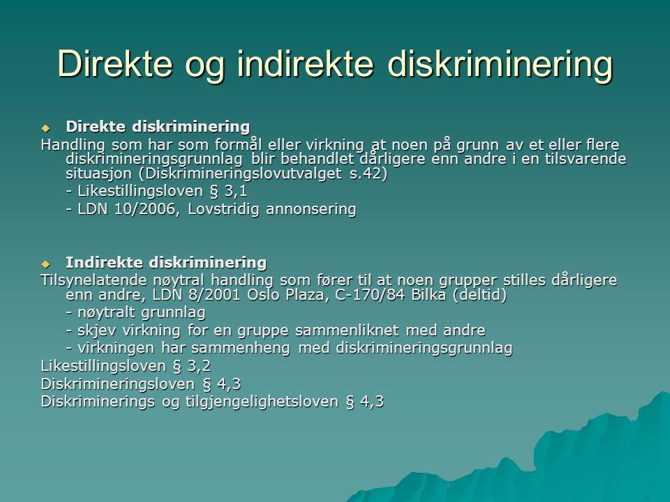 Direkte og indirekte diskriminering  Direkte diskriminering Handling som har som formål eller virkning at noen på grunn av et eller flere diskrimineringsgrunnlag blir behandlet dårligere enn andre i en tilsvarende situasjon (Diskrimineringslovutvalget s.42) - Likestillingsloven § 3,1 - LDN 10/2006, Lovstridig annonsering  Indirekte diskriminering Tilsynelatende nøytral handling som fører til at noen grupper stilles dårligere enn andre, LDN 8/2001 Oslo Plaza, C-170/84 Bilka (deltid) - nøytralt grunnlag - skjev virkning for en gruppe sammenliknet med andre - virkningen har sammenheng med diskrimineringsgrunnlag Likestillingsloven § 3,2 Diskrimineringsloven § 4,3 Diskriminerings og tilgjengelighetsloven § 4,3