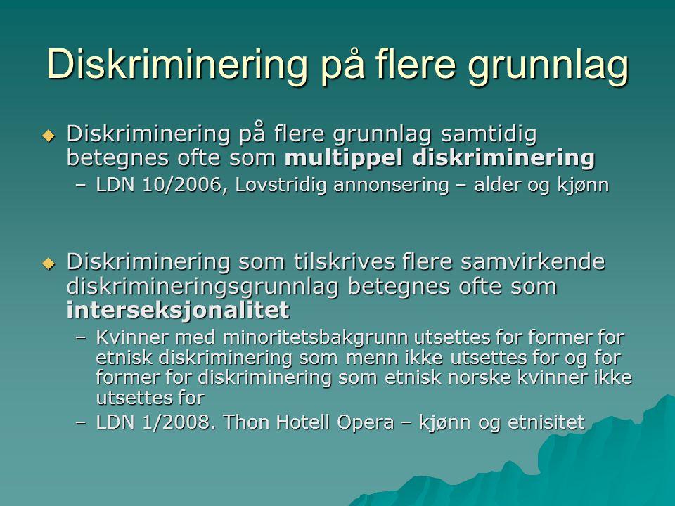 Diskriminering på flere grunnlag  Diskriminering på flere grunnlag samtidig betegnes ofte som multippel diskriminering –LDN 10/2006, Lovstridig annonsering – alder og kjønn  Diskriminering som tilskrives flere samvirkende diskrimineringsgrunnlag betegnes ofte som interseksjonalitet –Kvinner med minoritetsbakgrunn utsettes for former for etnisk diskriminering som menn ikke utsettes for og for former for diskriminering som etnisk norske kvinner ikke utsettes for –LDN 1/2008.