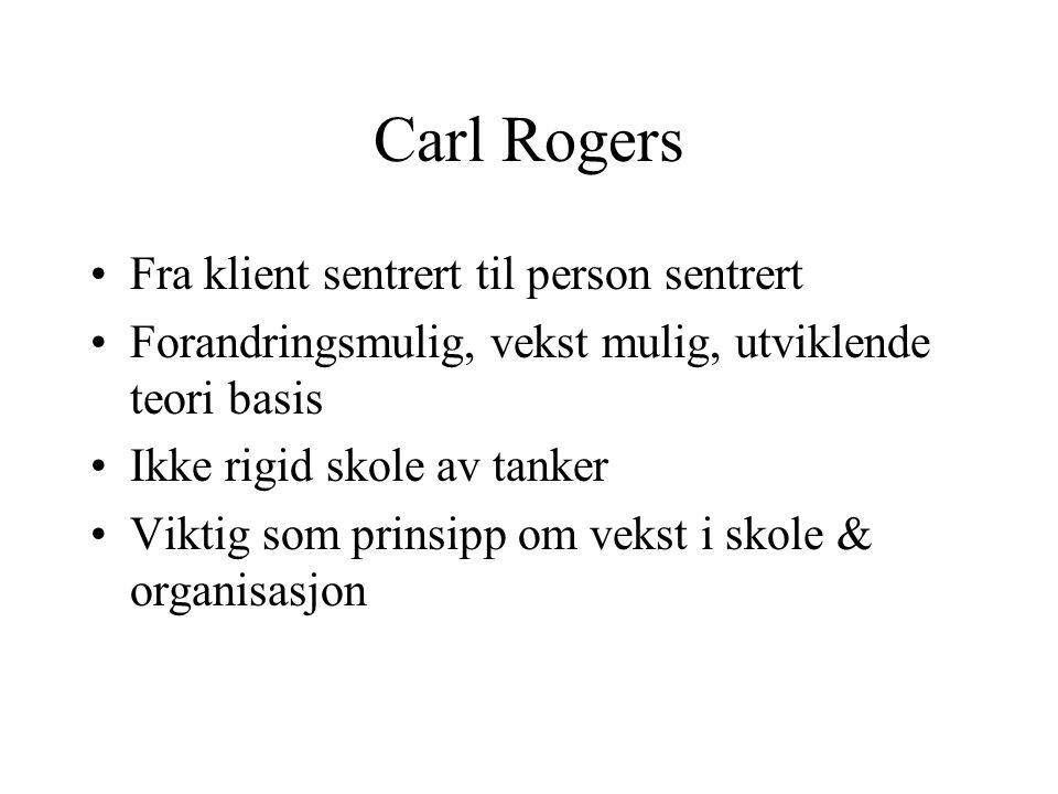 Carl Rogers Fra klient sentrert til person sentrert Forandringsmulig, vekst mulig, utviklende teori basis Ikke rigid skole av tanker Viktig som prinsi