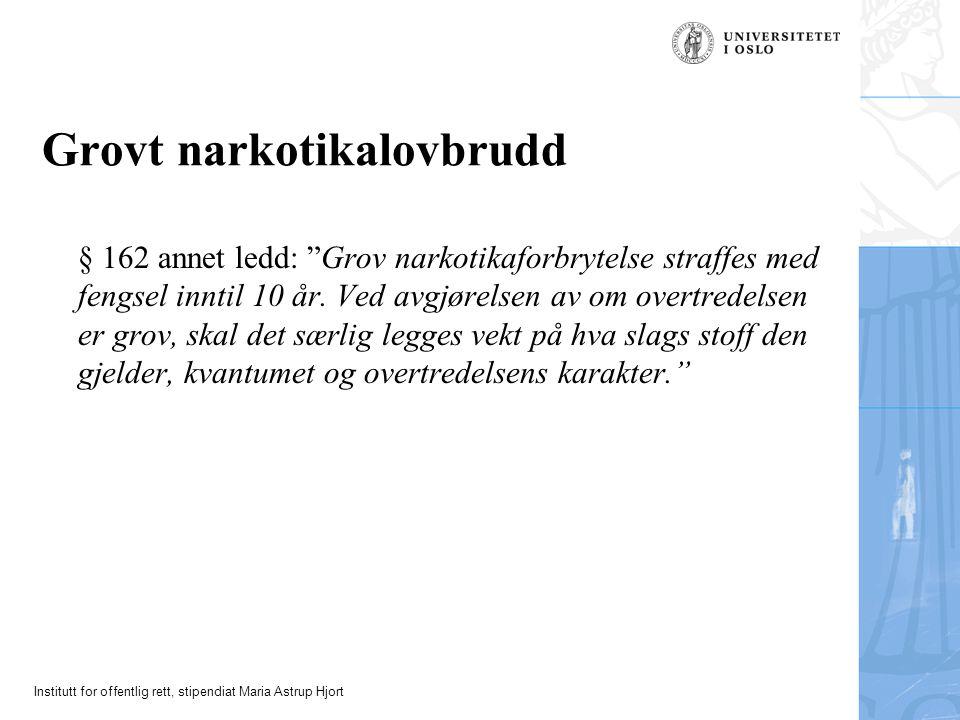 Institutt for offentlig rett, stipendiat Maria Astrup Hjort Grovt narkotikalovbrudd § 162 annet ledd: Grov narkotikaforbrytelse straffes med fengsel inntil 10 år.