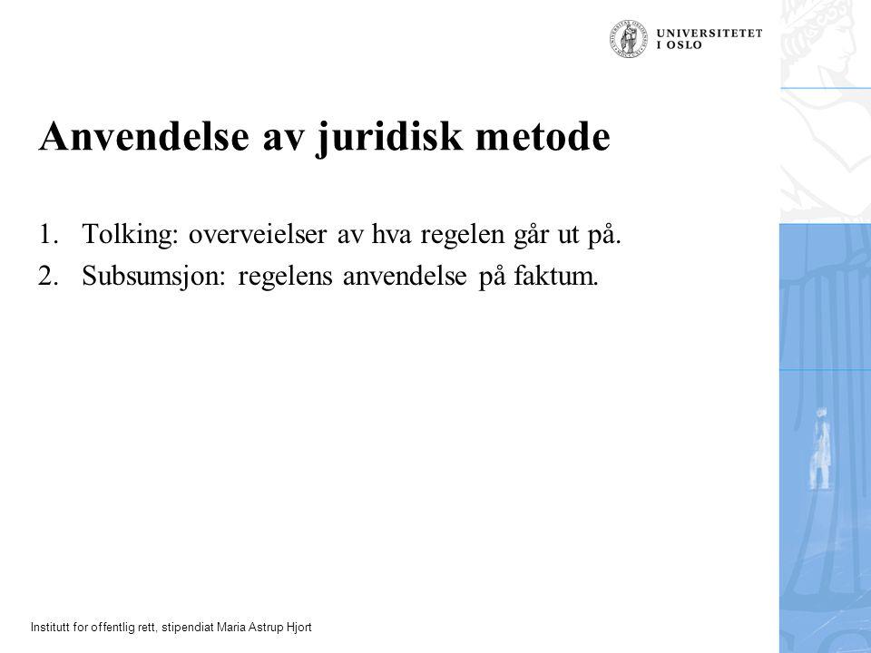 Institutt for offentlig rett, stipendiat Maria Astrup Hjort Anvendelse av juridisk metode 1.Tolking: overveielser av hva regelen går ut på.