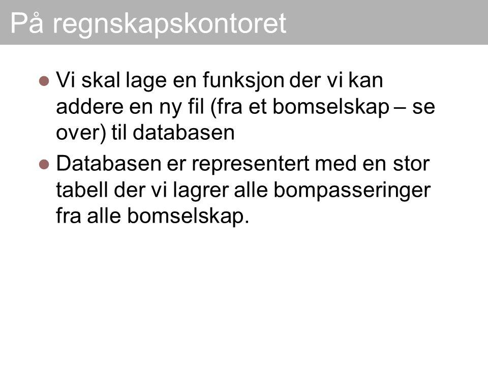På regnskapskontoret Vi skal lage en funksjon der vi kan addere en ny fil (fra et bomselskap – se over) til databasen Databasen er representert med en stor tabell der vi lagrer alle bompasseringer fra alle bomselskap.