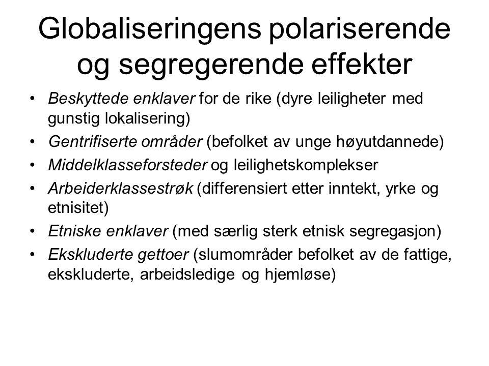 Globaliseringens polariserende og segregerende effekter Beskyttede enklaver for de rike (dyre leiligheter med gunstig lokalisering) Gentrifiserte områder (befolket av unge høyutdannede) Middelklasseforsteder og leilighetskomplekser Arbeiderklassestrøk (differensiert etter inntekt, yrke og etnisitet) Etniske enklaver (med særlig sterk etnisk segregasjon) Ekskluderte gettoer (slumområder befolket av de fattige, ekskluderte, arbeidsledige og hjemløse)