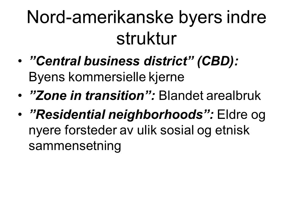 "Nord-amerikanske byers indre struktur ""Central business district"" (CBD): Byens kommersielle kjerne ""Zone in transition"": Blandet arealbruk ""Residentia"