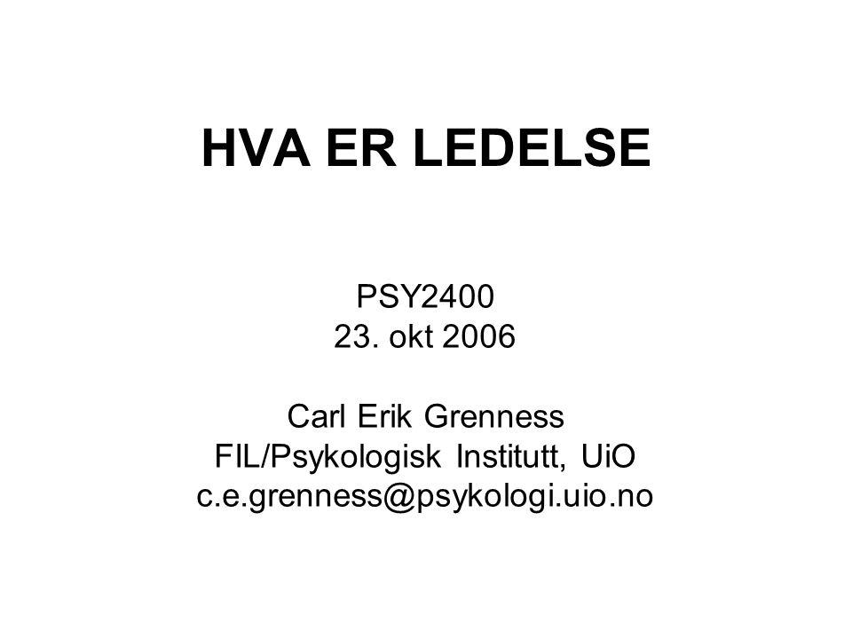 HVA ER LEDELSE PSY2400 23. okt 2006 Carl Erik Grenness FIL/Psykologisk Institutt, UiO c.e.grenness@psykologi.uio.no
